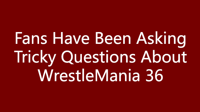 Fans Have Been Asking Tricky Questions About WrestleMania 36